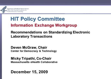 HIT Policy Committee Information Exchange Workgroup Recommendations on Standardizing Electronic Laboratory Transactions Deven McGraw, Chair Center for.