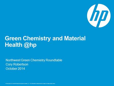© Copyright 2014 Hewlett-Packard Development Company, L.P. The information contained herein is subject to change without notice. Green Chemistry and Material.