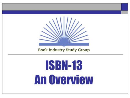 ISBN-13 An Overview. ACTS – Biloxi - July 25, 2005 2 About BISG Industry-wide trade association for policy, standards, and research, composed of: Publishers.
