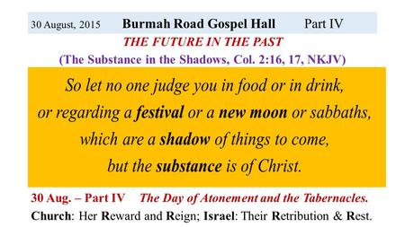 30 August, 2015 Burmah Road Gospel HallPart IV THE FUTURE IN THE PAST (The Substance in the Shadows, Col. 2:16, 17, NKJV) 19 April – Part I The Passover.