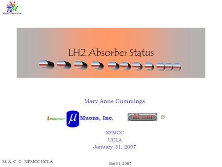 M. A. C. C. NFMCC UCLA Jan 31, 2007 LH2 Absorber Status Mary Anne Cummings NFMCC UCLA January 31, 2007 Muons, Inc.