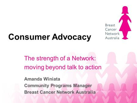 Consumer Advocacy The strength of a Network: moving beyond talk to action Amanda Winiata Community Programs Manager Breast Cancer Network Australia.