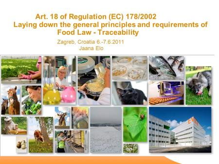 Art. 18 of Regulation (EC) 178/2002 Laying down the general principles and requirements of Food Law - Traceability Zagreb, Croatia 6.-7.6.2011 Jaana Elo.