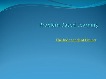 The Independent Project. The Big Idea Effective PBL is a way for students to engage in a variety of skills and topics under one umbrella. Effective PBL.