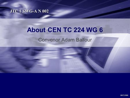 About CEN TC 224 WG 6 Convenor Adam Balfour ©HFS 2005 JTC 1 SWG-A N 002.