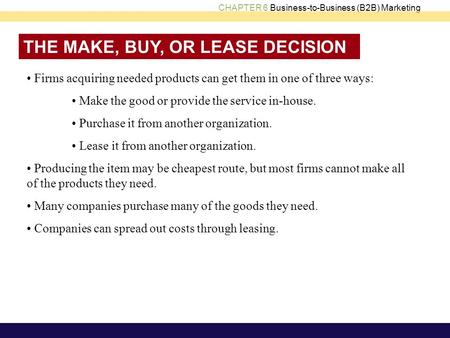 CHAPTER 6 Business-to-Business (B2B) Marketing THE MAKE, BUY, OR LEASE DECISION Firms acquiring needed products can get them in one of three ways: Make.