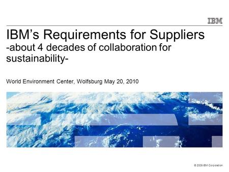 © 2009 IBM Corporation IBM's Requirements for Suppliers -about 4 decades of collaboration for sustainability- World Environment Center, Wolfsburg May 20,