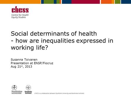 Social determinants of health - how are inequalities expressed in working life? Susanna Toivanen Presentation at ENSP/Fiocruz Aug 21 st, 2013.