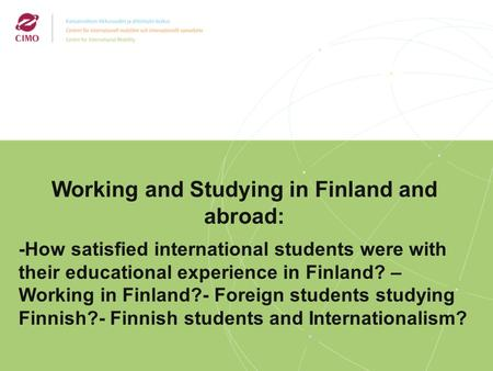 2/2009 Working and Studying in Finland and abroad: -How satisfied international students were with their educational experience in Finland? – Working in.