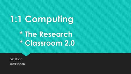 1:1 Computing * The Research * Classroom 2.0 Eric Haan Jeff Hippen Eric Haan Jeff Hippen.