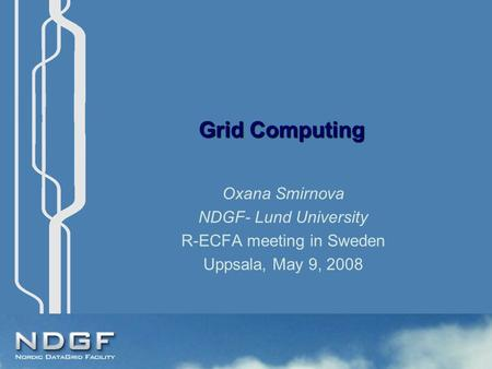 Grid Computing Oxana Smirnova NDGF- Lund University R-ECFA meeting in Sweden Uppsala, May 9, 2008.