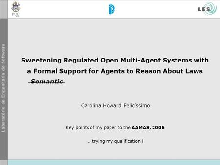 Sweetening Regulated Open Multi-Agent Systems with a Formal Support for Agents to Reason About Laws Carolina Howard Felicíssimo Key points of my paper.