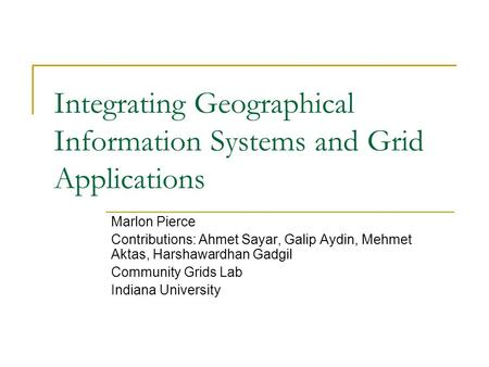 Integrating Geographical Information Systems and Grid Applications Marlon Pierce Contributions: Ahmet Sayar, Galip Aydin, Mehmet Aktas, Harshawardhan Gadgil.