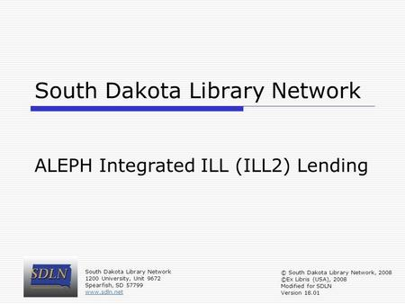 South Dakota Library Network ALEPH Integrated ILL (ILL2) Lending South Dakota Library Network 1200 University, Unit 9672 Spearfish, SD 57799 www.sdln.net.