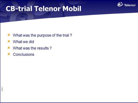 Side 1 CB-trial Telenor Mobil  What was the purpose of the trial ?  What we did  What was the results ?  Conclusions.