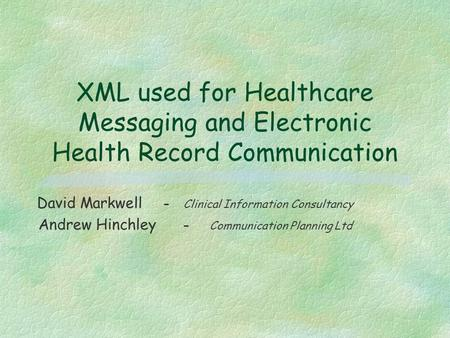 XML used for Healthcare Messaging and Electronic Health Record Communication David Markwell - Clinical Information Consultancy Andrew Hinchley - Communication.