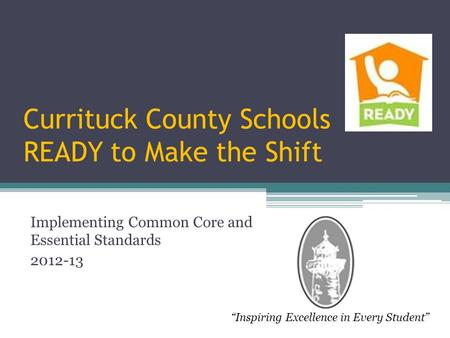 "Currituck County Schools READY to Make the Shift Implementing Common Core and Essential Standards 2012-13 ""Inspiring Excellence in Every Student"""
