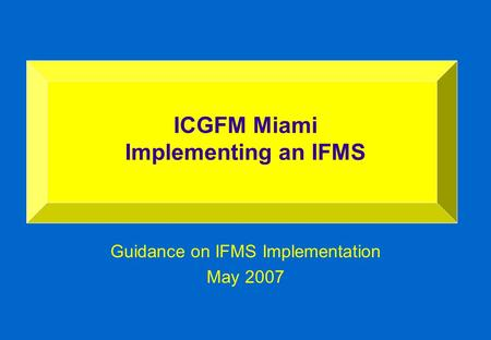 Guidance on IFMS Implementation May 2007 ICGFM Miami Implementing an IFMS.