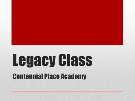 Legacy Class Centennial Place Academy. Legacy Something of value handed down A group of people sent on a mission  Ambassadors  Trailblazers.