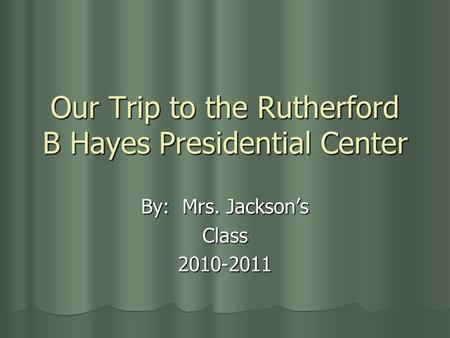 Our Trip to the Rutherford B Hayes Presidential Center By: Mrs. Jackson's Class2010-2011.