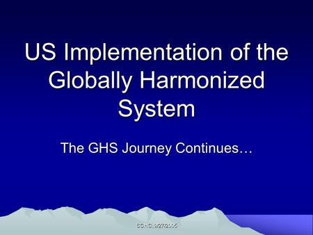 SCHC, 9/27/2005 US Implementation of the Globally Harmonized System The GHS Journey Continues…