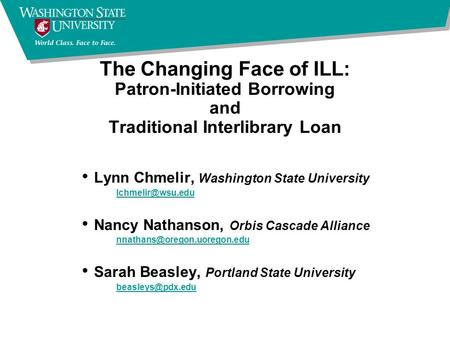 The Changing Face of ILL: Patron-Initiated Borrowing and Traditional Interlibrary Loan Lynn Chmelir, Washington State University Nancy.