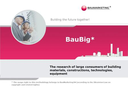 BauBig* The research of large consumers of building materials, constructions, technologies, equipment Building the future together! * The usage right to.