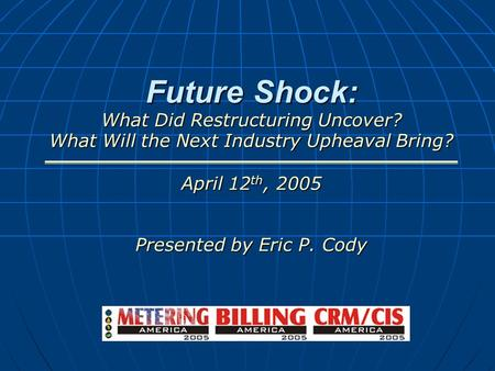Future Shock: What Did Restructuring Uncover? What Will the Next Industry Upheaval Bring? April 12 th, 2005 Presented by Eric P. Cody.