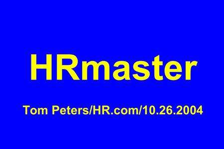 HRmaster Tom Peters/HR.com/10.26.2004. #1 Tom Peters' Re-Imagine! Business Excellence in a Disruptive Age HR.com/Phoenix/26October2004.