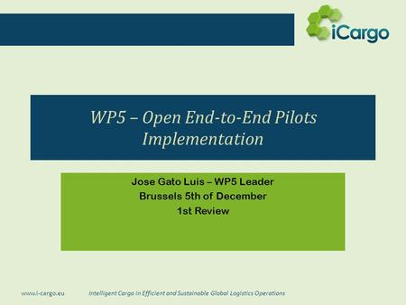 Intelligent Cargo in Efficient and Sustainable Global Logistics Operations www.i-cargo.eu WP5 – Open End-to-End Pilots Implementation Jose Gato Luis –