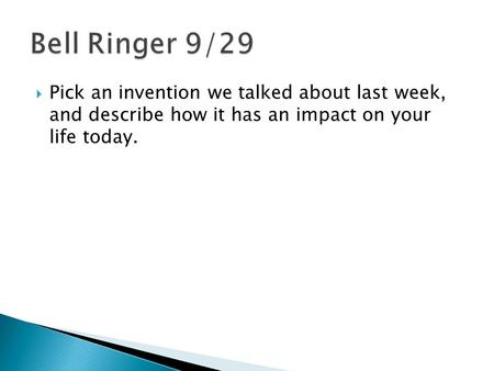  Pick an invention we talked about last week, and describe how it has an impact on your life today.