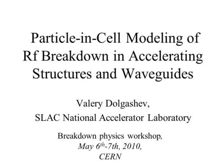 Particle-in-Cell Modeling of Rf Breakdown in Accelerating Structures and Waveguides Valery Dolgashev, SLAC National Accelerator Laboratory Breakdown physics.