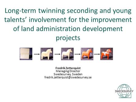Long-term twinning seconding and young talents' involvement for the improvement of land administration development projects Fredrik Zetterquist Managing.