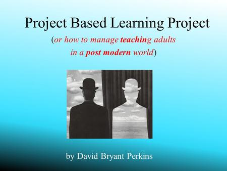 Project Based Learning Project (or how to manage teaching adults in a post modern world) by David Bryant Perkins.