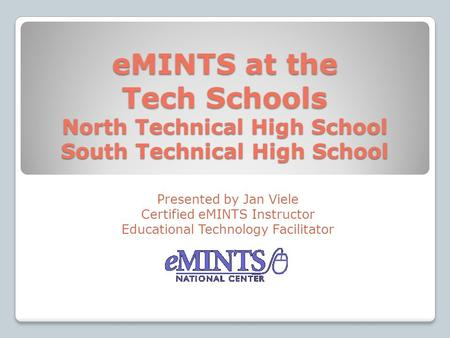 EMINTS at the Tech Schools North Technical High School South Technical High School Presented by Jan Viele Certified eMINTS Instructor Educational Technology.