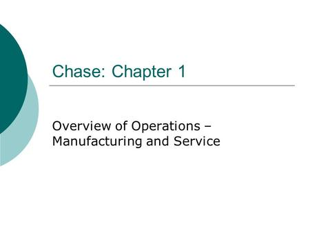 Chase: Chapter 1 Overview of Operations – Manufacturing and Service.