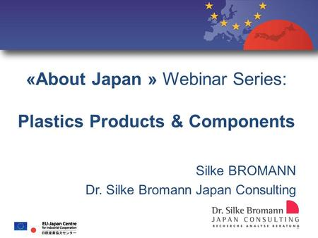 «About Japan » Webinar Series: Plastics Products & Components Silke BROMANN Dr. Silke Bromann Japan Consulting o 1.