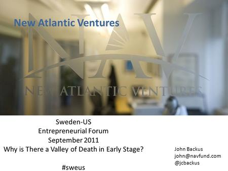 New Atlantic Ventures Sweden-US Entrepreneurial Forum September 2011 Why is There a Valley of Death in Early Stage? #sweus John Backus