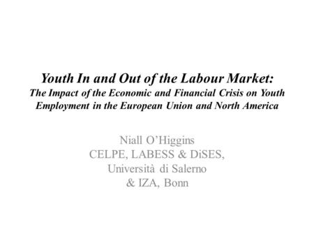 Youth In and Out of the Labour Market: The Impact of the Economic and Financial Crisis on Youth Employment in the European Union and North America Niall.
