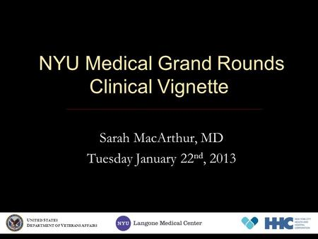NYU Medical Grand Rounds Clinical Vignette Sarah MacArthur, MD Tuesday January 22 nd, 2013 U NITED S TATES D EPARTMENT OF V ETERANS A FFAIRS.