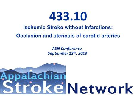 433.10 Ischemic Stroke without Infarctions: Occlusion and stenosis of carotid arteries ASN Conference September 12 th, 2013.