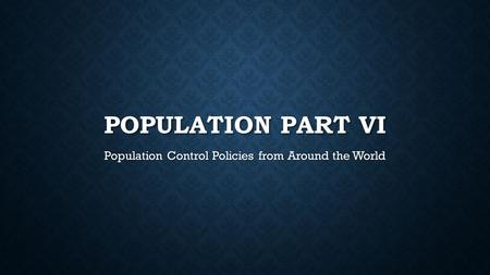 POPULATION PART VI Population Control Policies from Around the World.