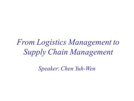 From Logistics Management to Supply Chain Management Speaker: Chen Yuh-Wen.
