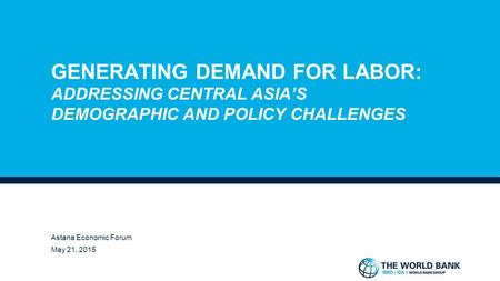 GENERATING DEMAND FOR LABOR: ADDRESSING CENTRAL ASIA'S DEMOGRAPHIC AND POLICY CHALLENGES ROBERT S. CHASE, PH.D. LEAD ECONOMIST, WORLD BANK GROUP ASTANA.