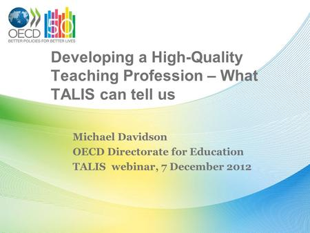 Developing a High-Quality Teaching Profession – What TALIS can tell us Michael Davidson OECD Directorate for Education TALIS webinar, 7 December 2012.