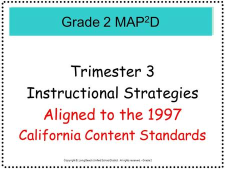 Copyright ©, Long Beach Unified School District. All rights reserved. - Grade 2 Grade 2 MAP 2 D Trimester 3 Instructional Strategies Aligned to the 1997.