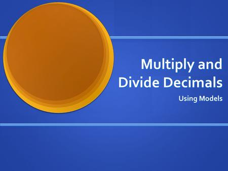 Multiply and Divide Decimals Using Models. Multiply Decimals The Area Model = 1= 0.1= 0.01 You can model the multiplication of decimals by using an area.