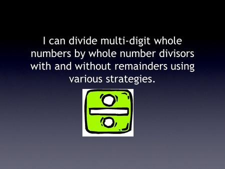 I can divide multi-digit whole numbers by whole number divisors with and without remainders using various strategies.