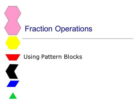 Fraction Operations Using Pattern Blocks. Fractions CCSS  4.NF.3c Add and subtract mixed numbers with like denominators.  4.NF.4 Apply and extend previous.