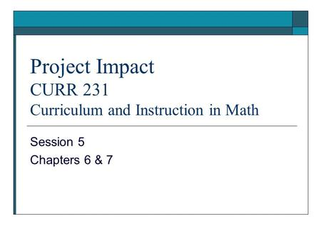 Project Impact CURR 231 Curriculum and Instruction in Math Session 5 Chapters 6 & 7.